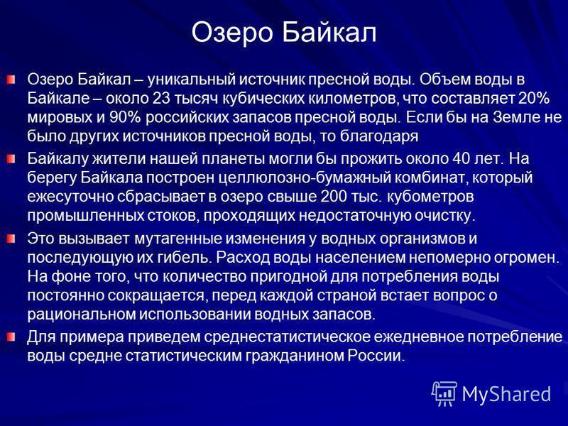 Озеро Байкал Озеро Байкал – уникальный источник пресной воды. Объем воды в Байкале – около 23 тысяч кубических километров, что составляет 20% мировых и 90% российских запасов пресной воды. Если бы на Земле не было других источников пресной воды, то б