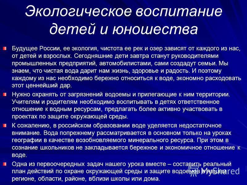 Экологическое воспитание детей и юношества Будущее России, ее экология, чистота ее рек и озер зависят от каждого из нас, от детей и взрослых. Сегодняшние дети завтра станут руководителями промышленных предприятий, автомобилистами, сами создадут семьи