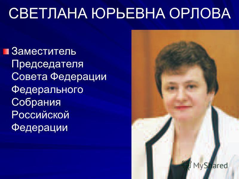 СВЕТЛАНА ЮРЬЕВНА ОРЛОВА Заместитель Председателя Совета Федерации Федерального Собрания Российской Федерации