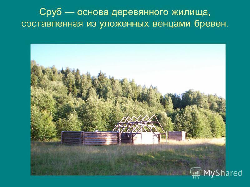 Сруб основа деревянного жилища, составленная из уложенных венцами бревен.