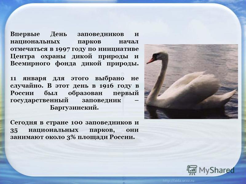 Впервые День заповедников и национальных парков начал отмечаться в 1997 году по инициативе Центра охраны дикой природы и Всемирного фонда дикой природы. 11 января для этого выбрано не случайно. В этот день в 1916 году в России был образован первый го
