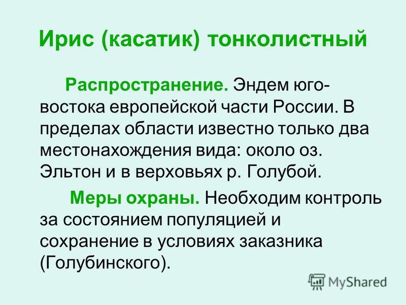 Ирис (касатик) тонколистный Распространение. Эндем юго- востока европейской части России. В пределах области известно только два местонахождения вида: около оз. Эльтон и в верховьях р. Голубой. Меры охраны. Необходим контроль за состоянием популяцией