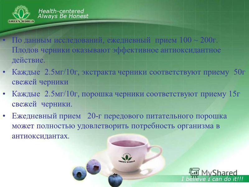По данным исследований, ежедневный прием 100 ~ 200 г. Плодов черники оказывают эффективное антиоксидантное действие. Каждые 2.5 мг/10 г, экстракта черники соответствуют приему 50 г свежей черники Каждые 2.5 мг/10 г, порошка черники соответствуют прие
