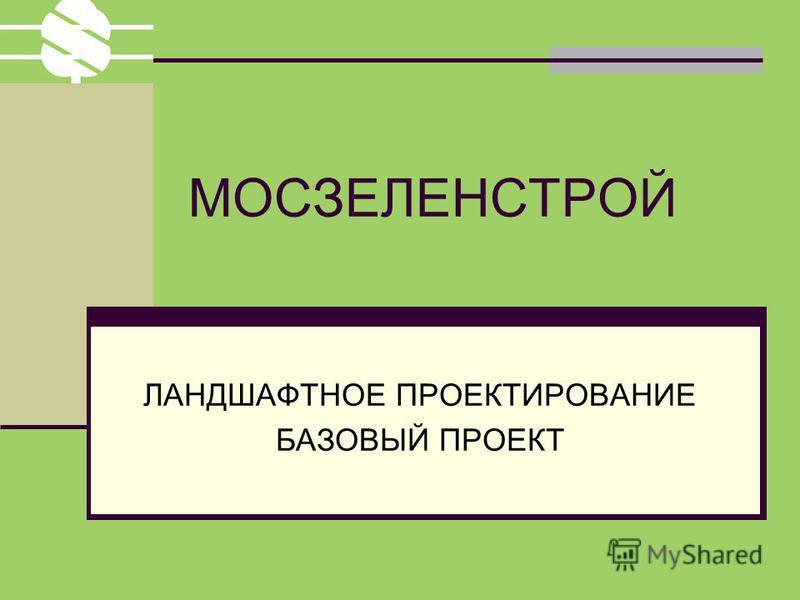 МОСЗЕЛЕНСТРОЙ ЛАНДШАФТНОЕ ПРОЕКТИРОВАНИЕ БАЗОВЫЙ ПРОЕКТ