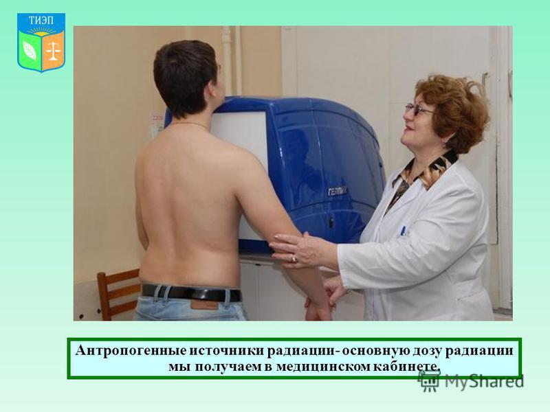 Антропогенные источники радиации- основную дозу радиации мы получаем в медицинском кабинете.