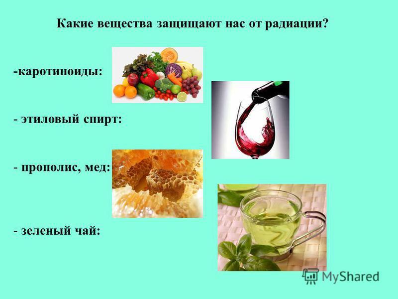 Какие вещества защищают нас от радиации? -каротиноиды: - этиловый спирт: - прополис, мед: - зеленый чай:
