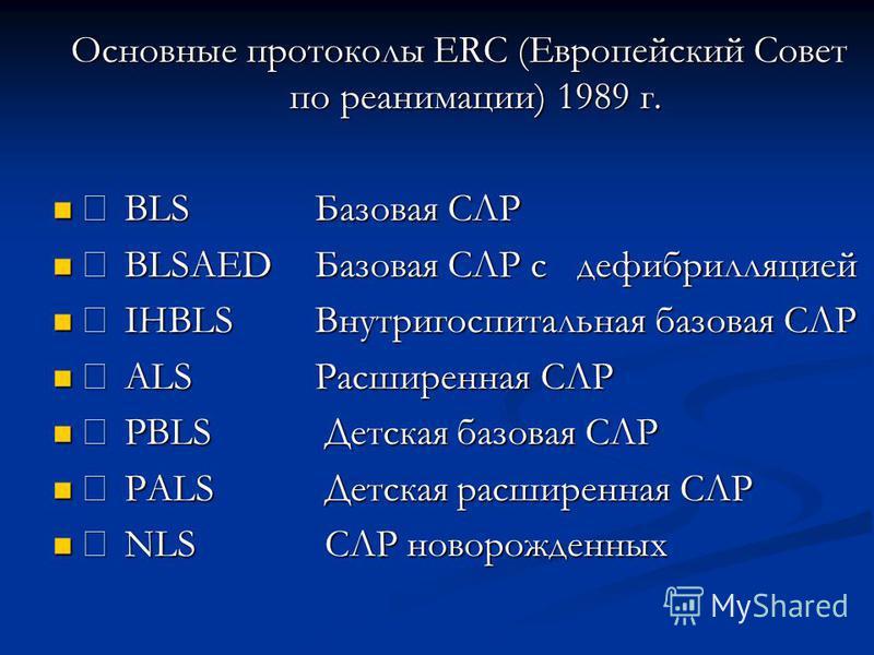 Основные протоколы ERC (Европейский Совет по реанимации) 1989 г. BLSБазовая СЛР BLSБазовая СЛР BLSAEDБазовая СЛР сдефибрилляцией BLSAEDБазовая СЛР сдефибрилляцией IHBLSВнутригоспитальная базовая СЛР IHBLSВнутригоспитальная базовая СЛР ALSРасширенная