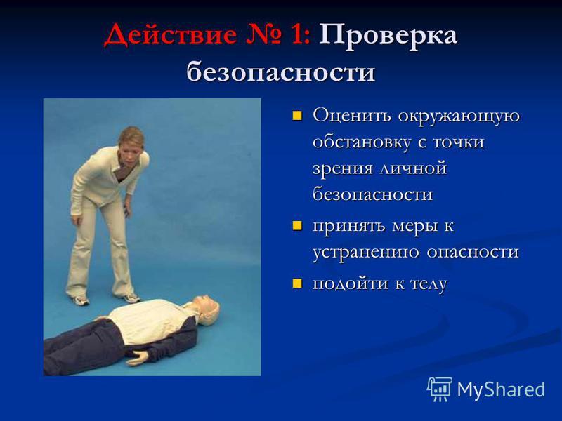 Действие 1: Проверка безопасности Оценить окружающую обстановку с точки зрения личной безопасности принять меры к устранению опасности подойти к телу