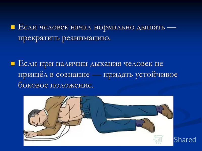 Если человек начал нормально дышать прекратить реанимацию. Если человек начал нормально дышать прекратить реанимацию. Если при наличии дыхания человек не пришёл в сознание придать устойчивое боковое положение. Если при наличии дыхания человек не приш