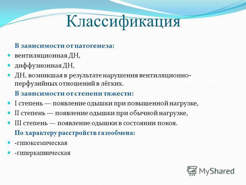 Классификация В зависимости от патогенеза: вентиляционная ДН, диффузионная ДН, ДН, возникшая в результате нарушения вентиляционно- перфузийных отношений в лёгких. В зависимости от степени тяжести: I степень появление одышки при повышенной нагрузке, I