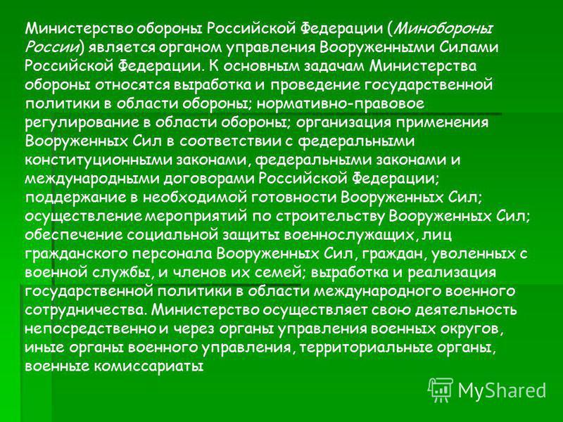 Министерство обороны Российской Федерации (Минобороны России) является органом управления Вооруженными Силами Российской Федерации. К основным задачам Министерства обороны относятся выработка и проведение государственной политики в области обороны; н