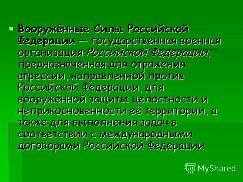 Вооружённые Силы Российской Федерации государственная военная организация Российской Федерации, предназначенная для отражения агрессии, направленной против Российской Федерации, для вооружённой защиты целостности и неприкосновенности её территории, а