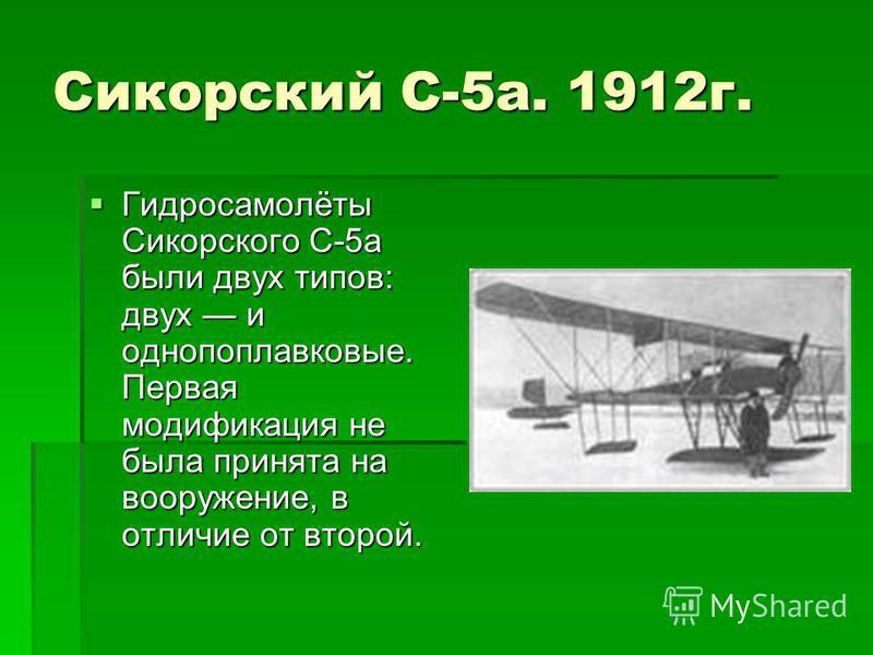 Сикорский С-5 а. 1912 г. Гидросамолёты Сикорского С-5 а были двух типов: двух и однопоплавковые. Первая модификация не была принята на вооружение, в отличие от второй. Гидросамолёты Сикорского С-5 а были двух типов: двух и однопоплавковые. Первая мод