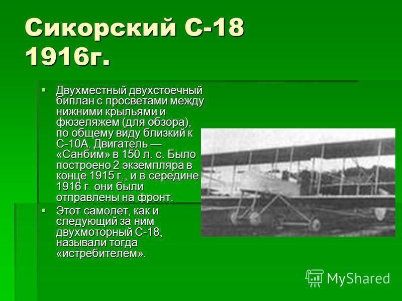 Сикорский С-18 1916 г. Двухместный двухстоечный биплан с просветами между нижними крыльями и фюзеляжем (для обзора), по общему виду близкий к С-10А. Двигатель «Санбим» в 150 л. с. Было построено 2 экземпляра в конце 1915 г., и в середине 1916 г. они