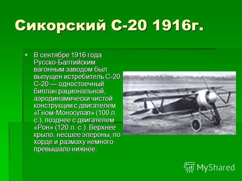 Сикорский С-20 1916 г. В сентябре 1916 года Русско-Балтийским вагонным заводом был выпущен истребитель С-20. С-20 одностоечный биплан рациональной, аэродинамически чистой конструкции с двигателем «Гном-Моносупап» (100 л. с.), позднее с двигателем «Ро