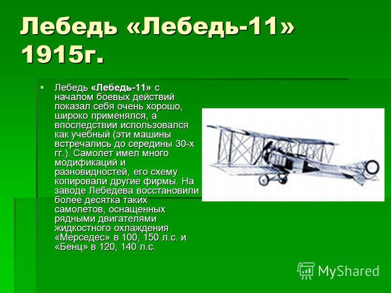 Лебедь «Лебедь-11» 1915 г. Лебедь «Лебедь-11» с началом боевых действий показал себя очень хорошо, широко применялся, а впоследствии использовался как учебный (эти машины встречались до середины 30-х гг.). Самолет имел много модификаций и разновиднос