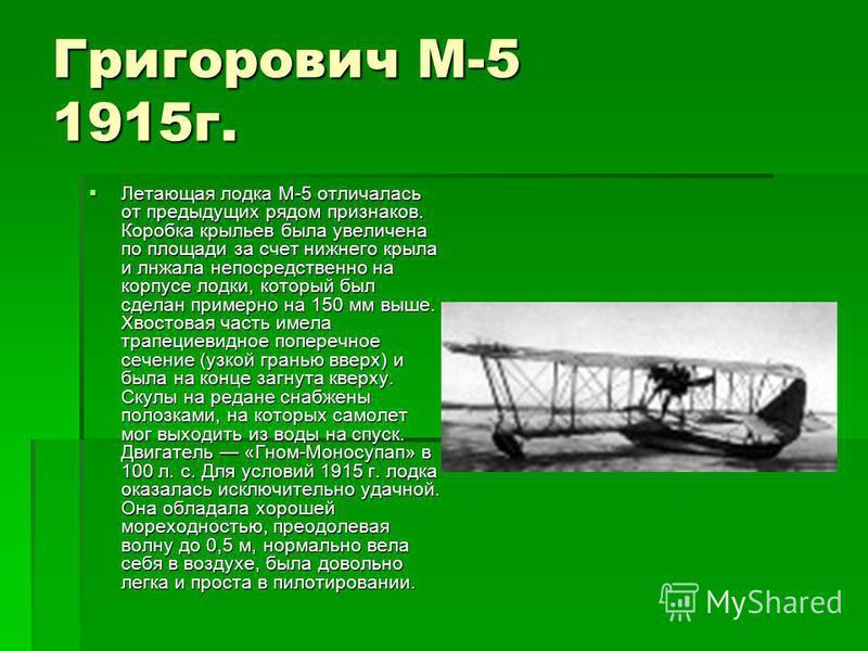 Григорович М-5 1915 г. Летающая лодка М-5 отличалась от предыдущих рядом признаков. Коробка крыльев была увеличена по площади за счет нижнего крыла и лнжала непосредственно на корпусе лодки, который был сделан примерно на 150 мм выше. Хвостовая часть