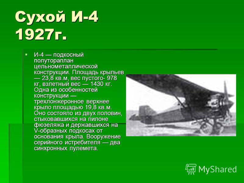 Сухой И-4 1927 г. И-4 подкосный полутораплан цельнометаллической конструкции. Площадь крыльев 23,8 кв.м, вес пустого- 978 кг, взлетный вес 1430 кг. Одна из особенностей конструкции трехлонжеронное верхнее крыло площадью 19,8 кв.м. Оно состояло из дву
