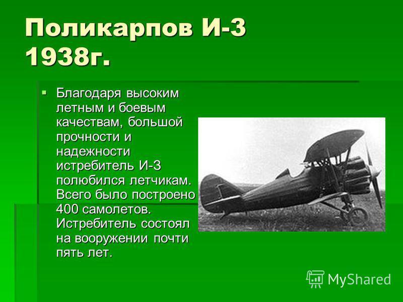 Поликарпов И-3 1938 г. Благодаря высоким летным и боевым качествам, большой прочности и надежности истребитель И-З полюбился летчикам. Всего было построено 400 самолетов. Истребитель состоял на вооружении почти пять лет. Благодаря высоким летным и бо