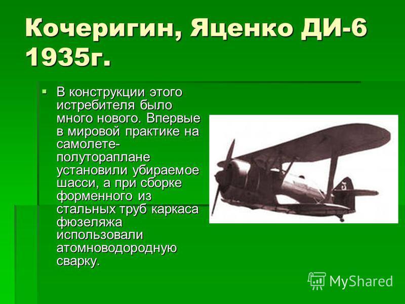 Кочеригин, Яценко ДИ-6 1935 г. В конструкции этого истребителя было много нового. Впервые в мировой практике на самолете- полутораплане установили убираемое шасси, а при сборке форменного из стальных труб каркаса фюзеляжа использовали атомноводородну