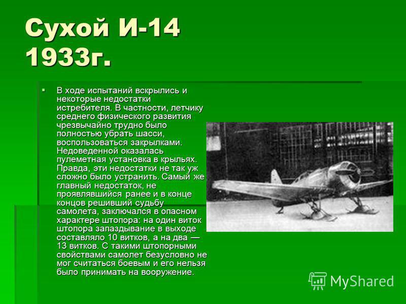 Сухой И-14 1933 г. В ходе испытаний вскрылись и некоторые недостатки истребителя. В частности, летчику среднего физического развития чрезвычайно трудно было полностью убрать шасси, воспользоваться закрылками. Недоведенной оказалась пулеметная установ
