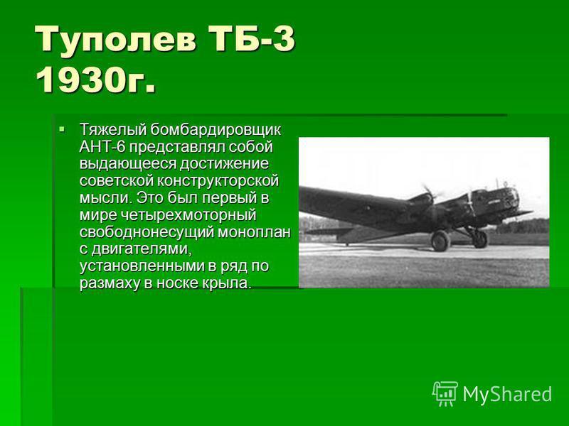 Туполев ТБ-3 1930 г. Тяжелый бомбардировщик АНТ-6 представлял собой выдающееся достижение советской конструкторской мысли. Это был первый в мире четырехмоторный свободнонесущий моноплан с двигателями, установленными в ряд по размаху в носке крыла. Тя