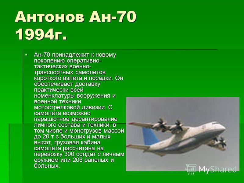 Антонов Ан-70 1994 г. Ан-70 принадлежит к новому поколению оперативно- тактических военно- транспортных самолетов короткого взлета и посадки. Он обеспечивает доставку практически всей номенклатуры вооружения и военной техники мотострелковой дивизии.