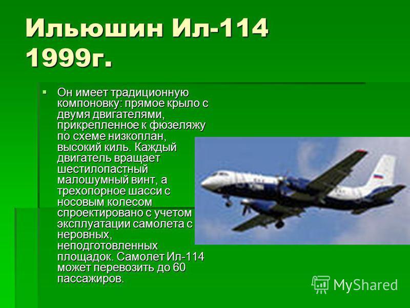 Ильюшин Ил-114 1999 г. Он имеет традиционную компоновку: прямое крыло с двумя двигателями, прикрепленное к фюзеляжу по схеме низкоплан, высокий киль. Каждый двигатель вращает шестилопастный малошумный винт, а трехопорное шасси с носовым колесом спрое