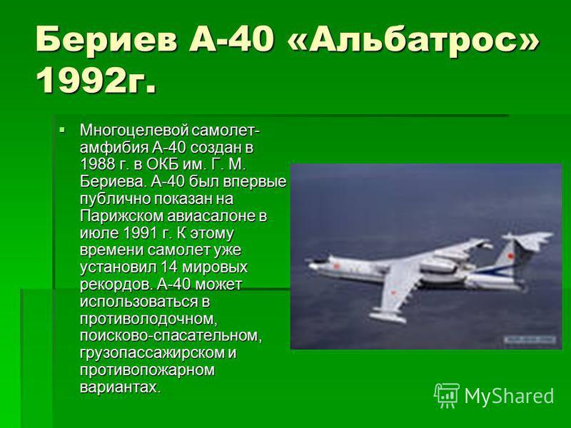 Бериев A-40 «Альбатрос» 1992 г. Многоцелевой самолет- амфибия А-40 создан в 1988 г. в ОКБ им. Г. М. Бериева. А-40 был впервые публично показан на Парижском авиасалоне в июле 1991 г. К этому времени самолет уже установил 14 мировых рекордов. А-40 може
