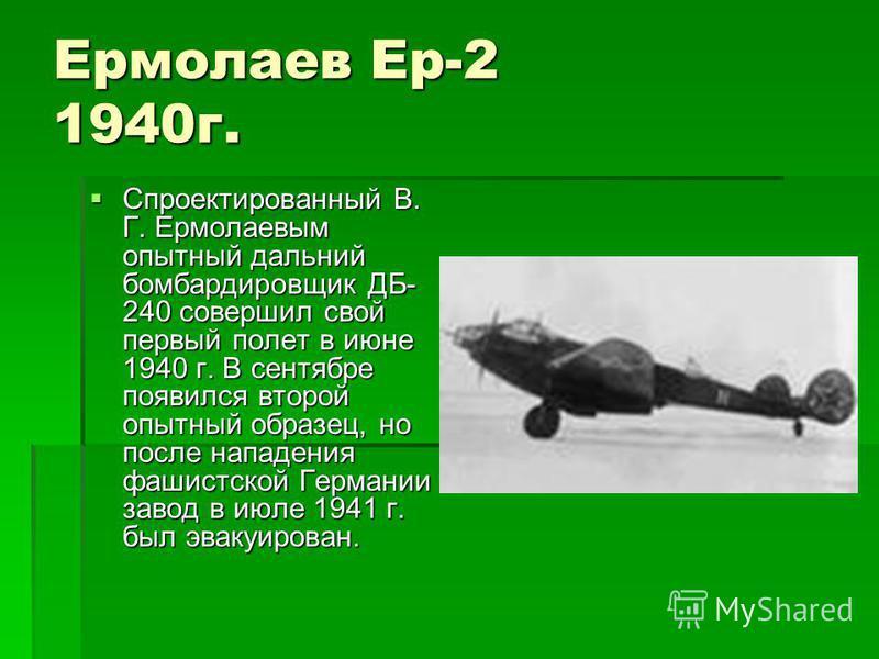 Ермолаев Ер-2 1940 г. Спроектированный В. Г. Ермолаевым опытный дальний бомбардировщик ДБ- 240 совершил свой первый полет в июне 1940 г. В сентябре появился второй опытный образец, но после нападения фашистской Германии завод в июле 1941 г. был эваку