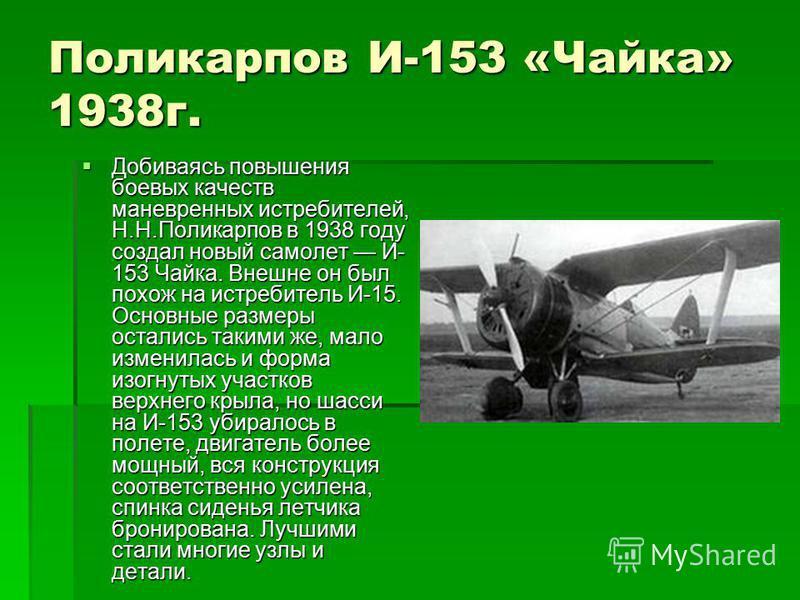Поликарпов И-153 «Чайка» 1938 г. Добиваясь повышения боевых качеств маневренных истребителей, Н.Н.Поликарпов в 1938 году создал новый самолет И- 153 Чайка. Внешне он был похож на истребитель И-15. Основные размеры остались такими же, мало изменилась