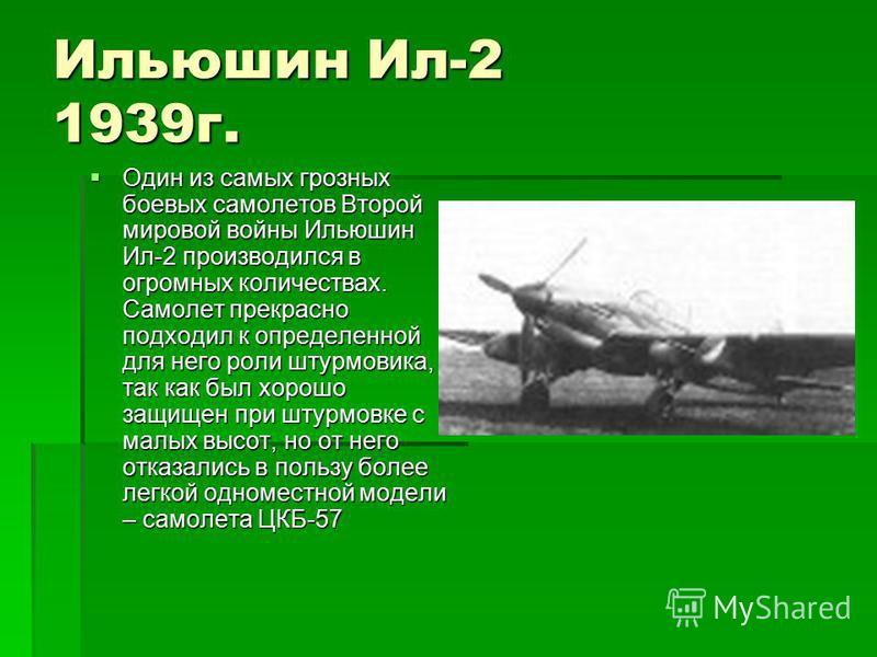 Ильюшин Ил-2 1939 г. Один из самых грозных боевых самолетов Второй мировой войны Ильюшин Ил-2 производился в огромных количествах. Самолет прекрасно подходил к определенной для него роли штурмовика, так как был хорошо защищен при штурмовке с малых вы