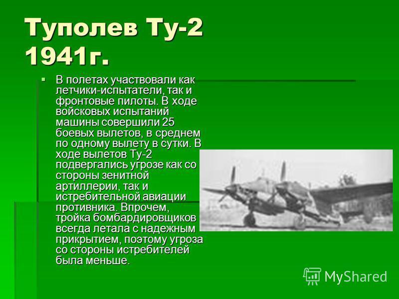 Туполев Ту-2 1941 г. В полетах участвовали как летчики-испытатели, так и фронтовые пилоты. В ходе войсковых испытаний машины совершили 25 боевых вылетов, в среднем по одному вылету в сутки. В ходе вылетов Ту-2 подвергались угрозе как со стороны зенит
