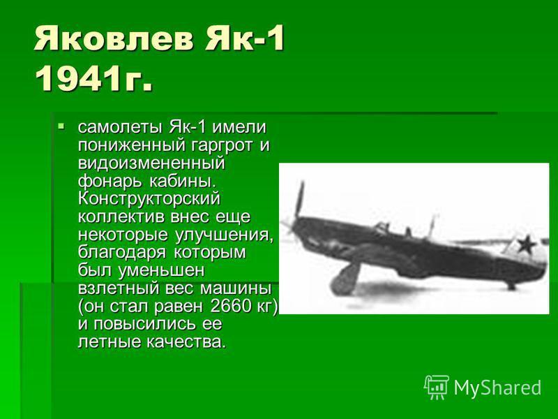 Яковлев Як-1 1941 г. самолеты Як-1 имели пониженный гаргрот и видоизмененный фонарь кабины. Конструкторский коллектив внес еще некоторые улучшения, благодаря которым был уменьшен взлетный вес машины (он стал равен 2660 кг) и повысились ее летные каче