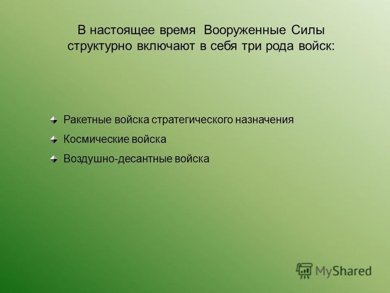 В настоящее время Вооруженные Силы структурно включают в себя три рода войск: Ракетные войска стратегического назначения Космические войска Воздушно-десантные войска