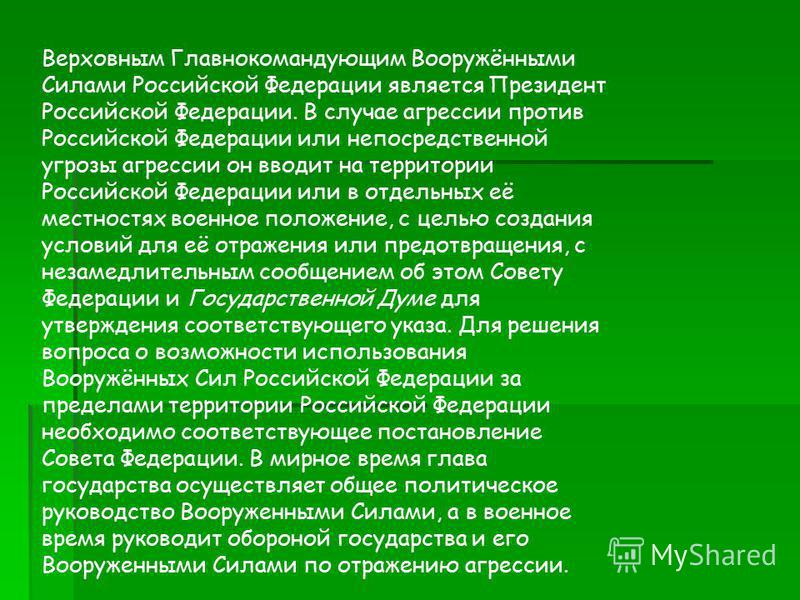 Верховным Главнокомандующим Вооружёнными Силами Российской Федерации является Президент Российской Федерации. В случае агрессии против Российской Федерации или непосредственной угрозы агрессии он вводит на территории Российской Федерации или в отдель