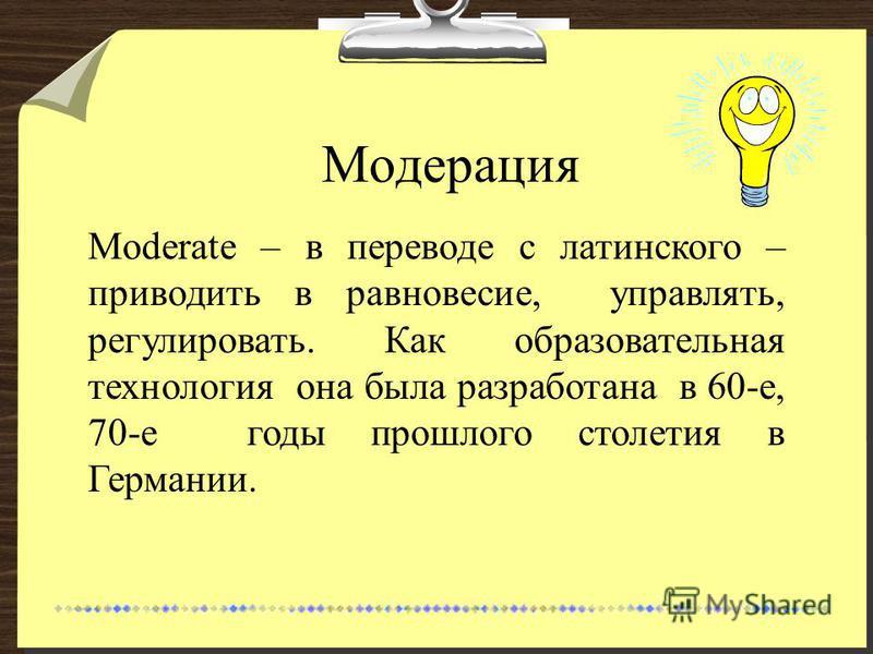 Модерация Moderate – в переводе с латинского – приводить в равновесие, управлять, регулировать. Как образовательная технология она была разработана в 60-е, 70-е годы прошлого столетия в Германии.