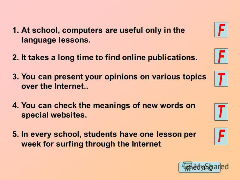 1.At school, computers are useful only in the language lessons. 2.It takes a long time to find online publications. 3.You can present your opinions on various topics over the Internet.. 4.You can check the meanings of new words on special websites. 5