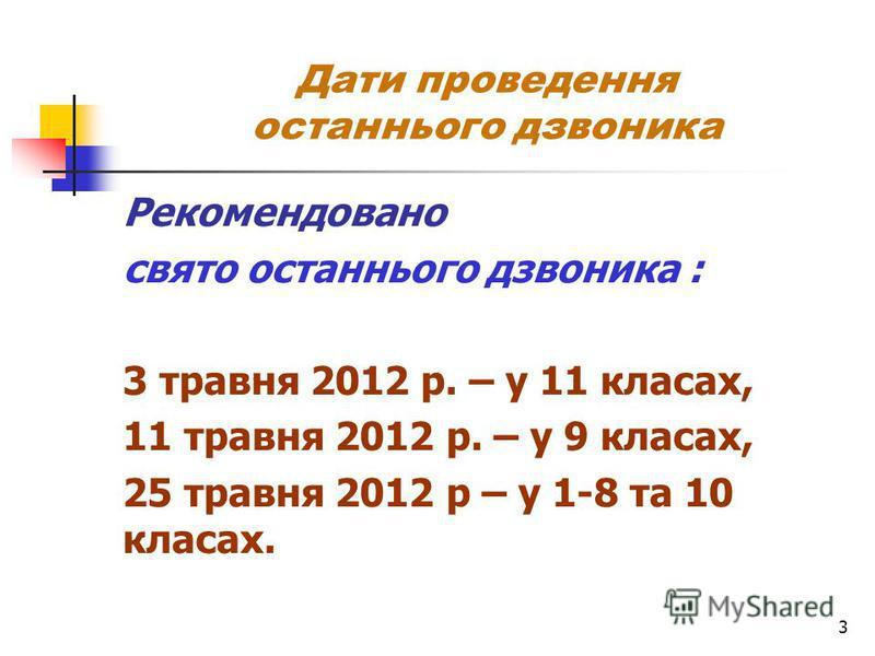 3 Дати проведення останнього дзвоника Рекомендовано свято останнього дзвоника : 3 травня 2012 р. – у 11 класах, 11 травня 2012 р. – у 9 класах, 25 травня 2012 р – у 1-8 та 10 класах.