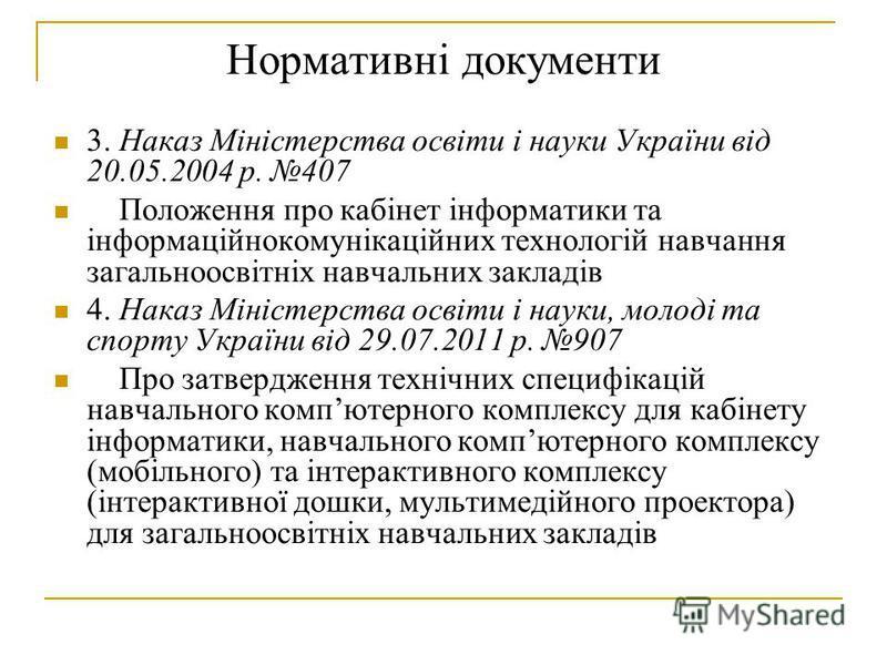 Нормативні документи 3. Наказ Міністерства освіти і науки України від 20.05.2004 р. 407 Положення про кабінет інформатики та інформаційнокомунікаційних технологій навчання загальноосвітніх навчальних закладів 4. Наказ Міністерства освіти і науки, мол