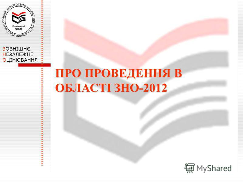 ПРО ПРОВЕДЕННЯ В ОБЛАСТІ ЗНО-2012 ЗОВНІШНЄ НЕЗАЛЕЖНЕ ОЦІНЮВАННЯ