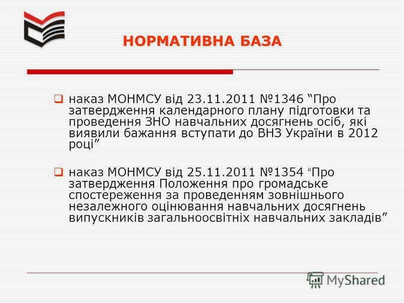 НОРМАТИВНА БАЗА наказ МОНМСУ від 23.11.2011 1346 Про затвердження календарного плану підготовки та проведення ЗНО навчальних досягнень осіб, які виявили бажання вступати до ВНЗ України в 2012 році наказ МОНМСУ від 25.11.2011 1354 Про затвердження Пол