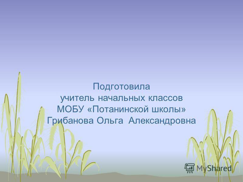 Подготовила учитель начальных классов МОБУ «Потанинской школы» Грибанова Ольга Александровна