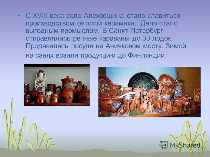 C XVIII века село Алёховщина стало славиться производством оятской керамики. Дело стало выгодным промыслом. В Санкт-Петербург отправлялись речные караваны до 30 лодок. Продавалась посуда на Аничковом мосту. Зимой на санях возили продукцию до Финлянди