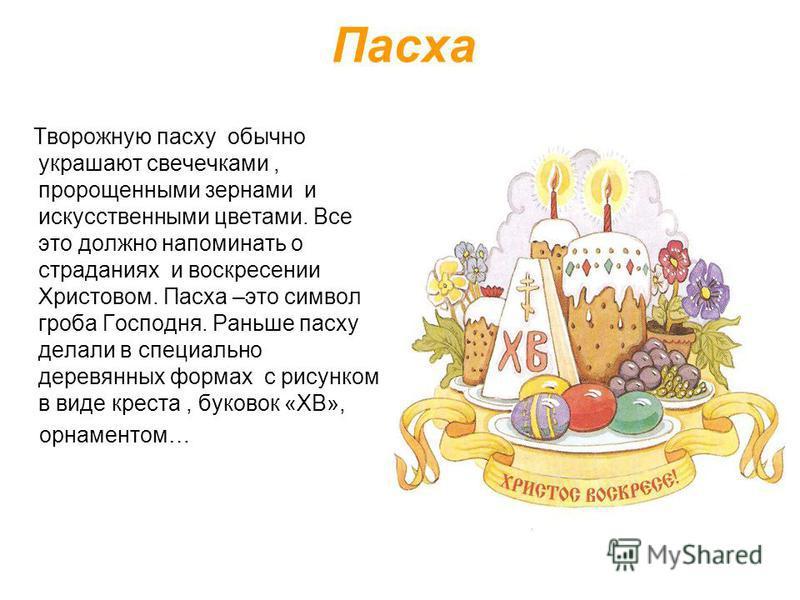 Пасха Творожную пасху обычно украшают свечечками, пророщенными зернами и искусственными цветами. Все это должно напоминать о страданиях и воскресении Христовом. Пасха –это символ гроба Господня. Раньше пасху делали в специально деревянных формах с ри
