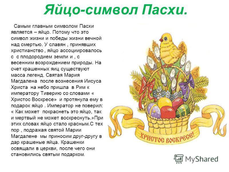 Яйцо-символ Пасхи. Самым главным символом Пасхи является – яйцо. Потому что это символ жизни и победы жизни вечной над смертью. У славян, принявших христианство, яйцо ассоциировалось с с плодородием земли и, с весенним возрождением природы. На счет к