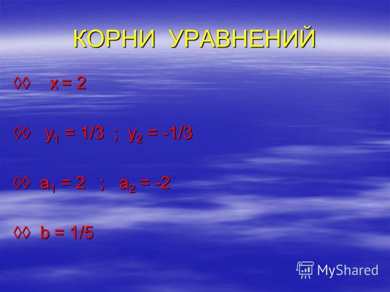 КОРНИ УРАВНЕНИЙ х = 2 х = 2 y 1 = 1/3 ; y 2 = -1/3 y 1 = 1/3 ; y 2 = -1/3 a 1 = 2 ; a 2 = -2 a 1 = 2 ; a 2 = -2 b = 1/5 b = 1/5