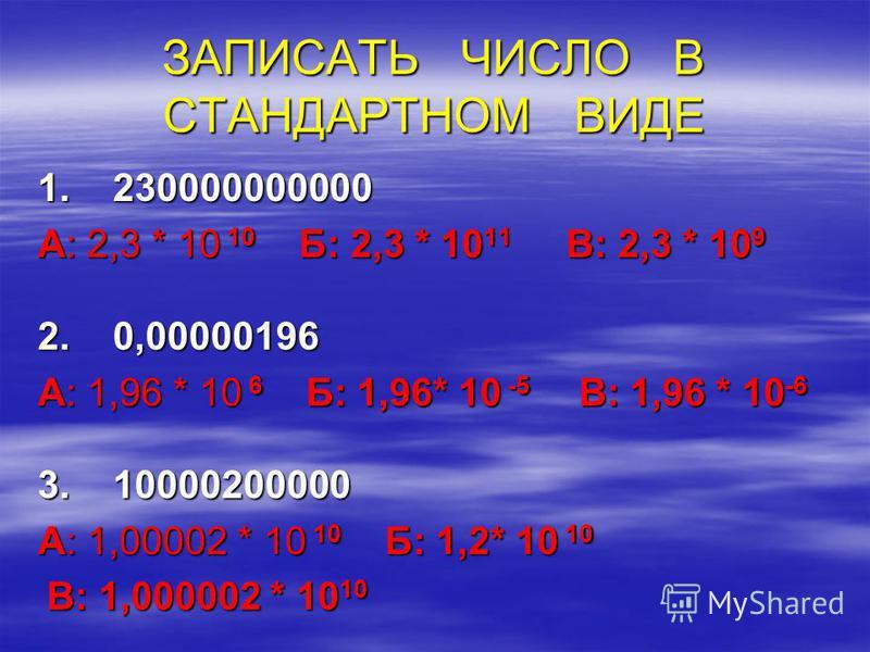 ЗАПИСАТЬ ЧИСЛО В СТАНДАРТНОМ ВИДЕ 1. 230000000000 А: 2,3 * 10 10 Б: 2,3 * 10 11 В: 2,3 * 10 9 2. 0,00000196 А: 1,96 * 10 6 Б: 1,96* 10 -5 В: 1,96 * 10 -6 3. 10000200000 А: 1,00002 * 10 10 Б: 1,2* 10 10 В: 1,000002 * 10 10 В: 1,000002 * 10 10