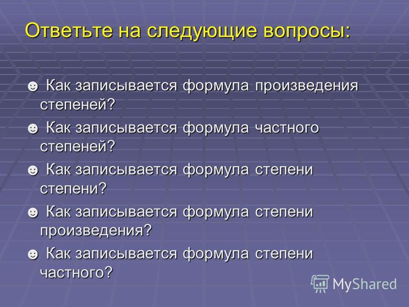 Ответьте на следующие вопросы: Как записывается формула произведения степеней? Как записывается формула произведения степеней? Как записывается формула частного степеней? Как записывается формула частного степеней? Как записывается формула степени ст