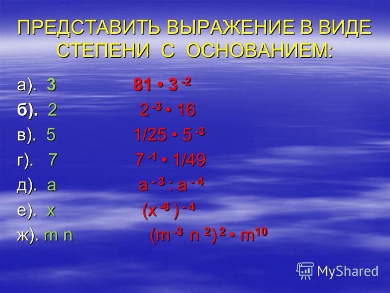 ПРЕДСТАВИТЬ ВЫРАЖЕНИЕ В ВИДЕ СТЕПЕНИ С ОСНОВАНИЕМ: а). 3 81 3 -2 б). 2 2 -3 16 в). 5 1/25 5 -3 г). 7 7 -1 1/49 д). a a - 3 : a - 4 е). x (x -6 ) - 4 ж). m n (m -3 n 2 ) 2 m 10